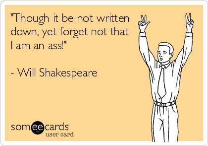 """""""Though it be not written  down, yet forget not that  I am an ass!""""   - Will Shakespeare"""
