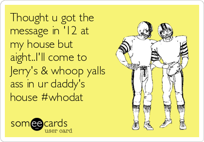 Thought u got the message in '12 at my house but aight..I'll come to Jerry's & whoop yalls ass in ur daddy's house #whodat
