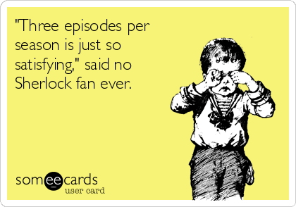 """Three episodes per season is just so satisfying,"" said no Sherlock fan ever."