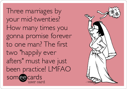 "Three marriages by your mid-twenties? How many times you gonna promise forever to one man? The first two ""happily ever afters"" must have just been practice! LMFAO"