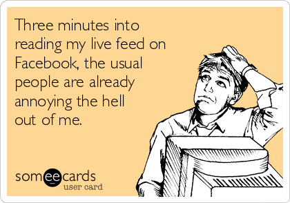 Three minutes into reading my live feed on Facebook, the usual people are already annoying the hell out of me.