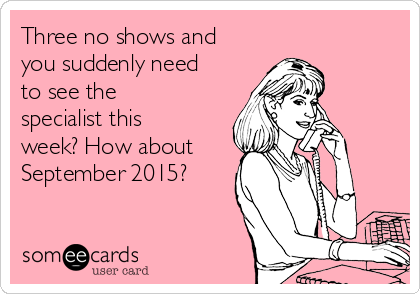 Three no shows and you suddenly need to see the specialist this week? How about September 2015?