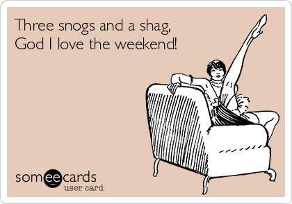 Three snogs and a shag, God I love the weekend!