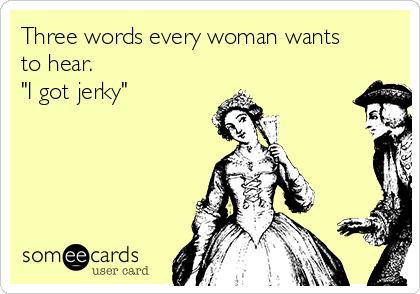 """Three words every woman wants to hear.                   """"I got jerky"""""""