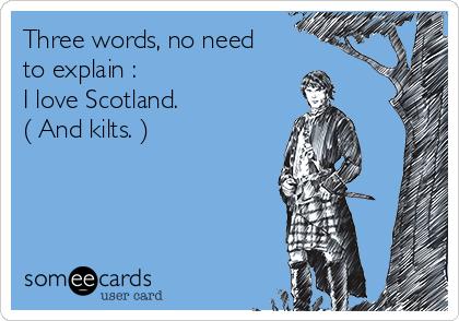Three words, no need to explain :  I love Scotland.  ( And kilts. )