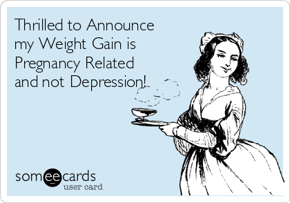 thrilled to announce my weight gain is pregnancy related and not depression