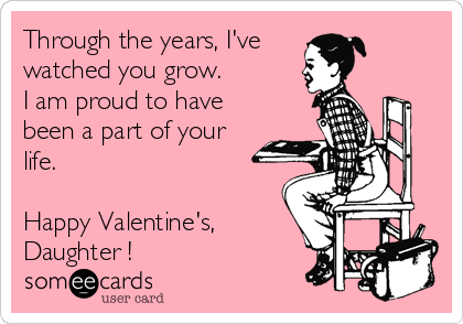 Through the years, I've watched you grow. I am proud to have been a part of your life.  Happy Valentine's,  Daughter !