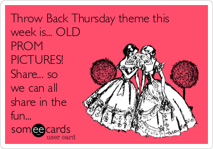 Throw Back Thursday theme this week is... OLD PROM PICTURES! Share... so we can all share in the fun...