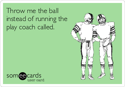 Throw me the ball instead of running the play coach called.