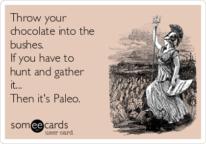 Throw your chocolate into the bushes. If you have to hunt and gather it... Then it's Paleo.