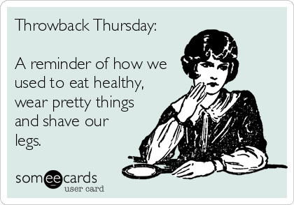 Throwback Thursday:  A reminder of how we used to eat healthy, wear pretty things and shave our legs.