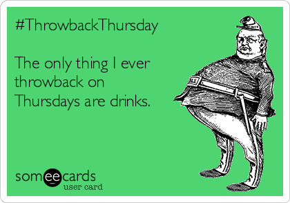 #ThrowbackThursday  The only thing I ever throwback on Thursdays are drinks.
