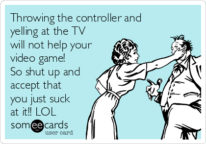 Throwing the controller and yelling at the TV will not help your video game! So shut up and accept that you just suck at it!! LOL