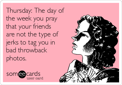 Thursday: The day of the week you pray that your friends are not the type of jerks to tag you in bad throwback photos.