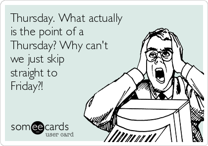 Thursday. What actually is the point of a Thursday? Why can't we just skip straight to Friday?!