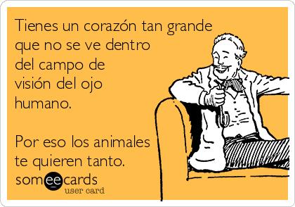 Tienes un corazón tan grande que no se ve dentro del campo de visión del ojo humano.  Por eso los animales te quieren tanto.