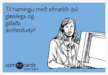 Til hamingju með afmælið- þú glæsilega og gáfaða skrifstofudýr!