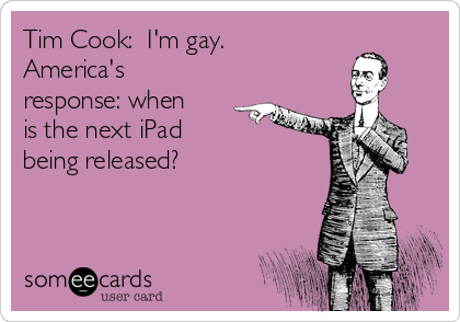 Tim Cook:  I'm gay. America's response: when is the next iPad  being released?