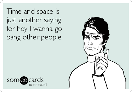Time and space is just another saying for hey I wanna go bang other people