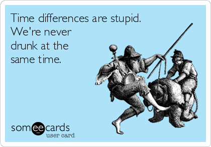 Time differences are stupid. We're never drunk at the same time.