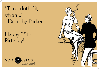 """Time doth flit;  oh shit."" ― Dorothy Parker  Happy 39th Birthday!"
