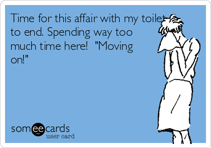"""Time for this affair with my toilet to end. Spending way too much time here!  """"Moving on!"""""""