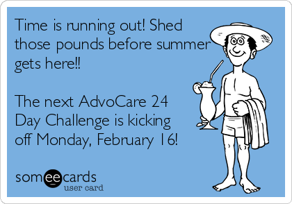 Time is running out! Shed those pounds before summer gets here!!   The next AdvoCare 24 Day Challenge is kicking off Monday, February 16!