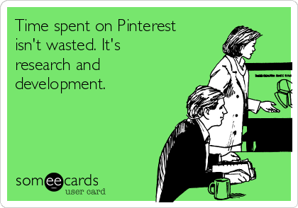Time spent on Pinterest isn't wasted. It's research and development.