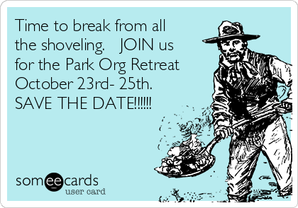 Time to break from all the shoveling.   JOIN us for the Park Org Retreat October 23rd- 25th.  SAVE THE DATE!!!!!!