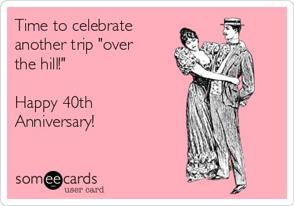 """Time to celebrate another trip """"over the hill!""""  Happy 40th Anniversary!"""