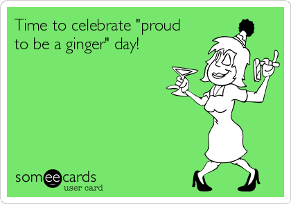 "Time to celebrate ""proud to be a ginger"" day!"
