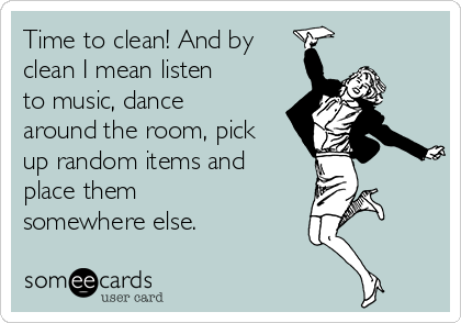 Time to clean! And by clean I mean listen to music, dance around the room, pick up random items and place them somewhere else.