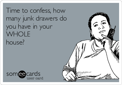 Time to confess, how many junk drawers do you have in your  WHOLE house?