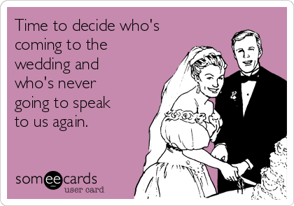 Time to decide who's coming to the wedding and who's never going to speak to us again.
