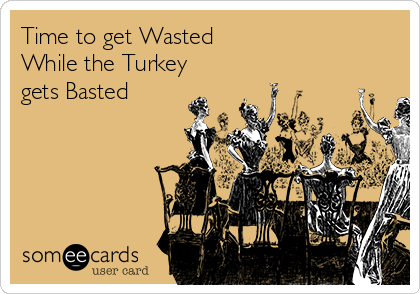 Time to get Wasted  While the Turkey gets Basted