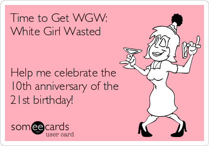 Time to Get WGW:  White Girl Wasted    Help me celebrate the 10th anniversary of the 21st birthday!