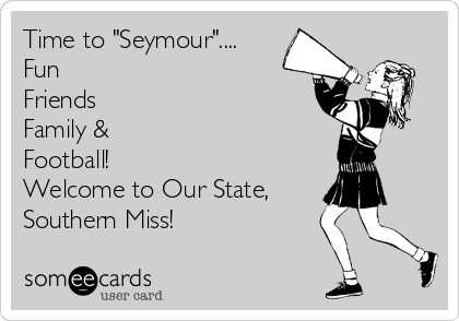 "Time to ""Seymour"".... Fun Friends Family & Football! Welcome to Our State,   Southern Miss!"