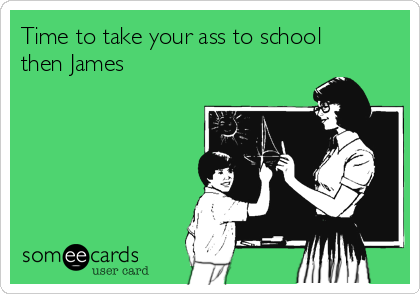 Time to take your ass to school then James