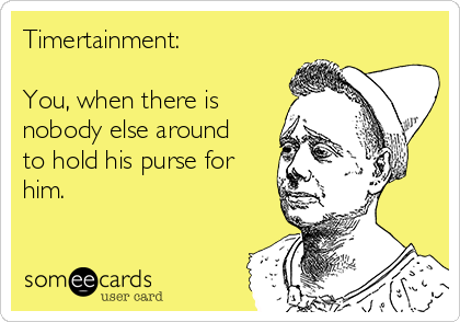 Timertainment:   You, when there is nobody else around to hold his purse for him.