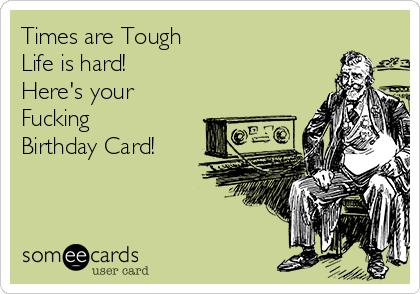 Times are Tough              Life is hard!  Here's your Fucking  Birthday Card!
