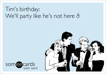 Tim's birthday:  We'll party like he's not here