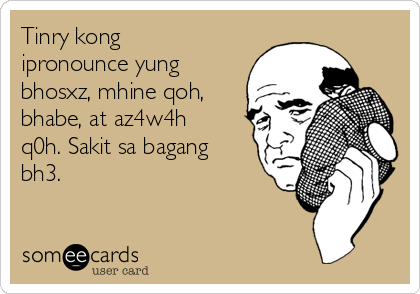 Tinry kong ipronounce yung bhosxz, mhine qoh, bhabe, at az4w4h q0h. Sakit sa bagang bh3.