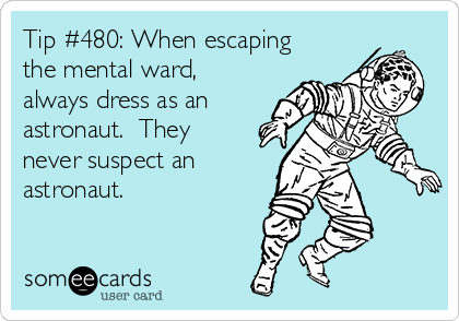 Tip #480: When escaping the mental ward, always dress as an astronaut.  They never suspect an astronaut.
