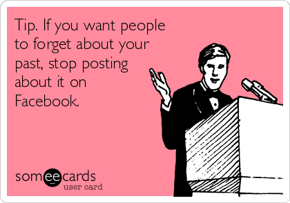 Tip. If you want people to forget about your past, stop posting about it on Facebook.