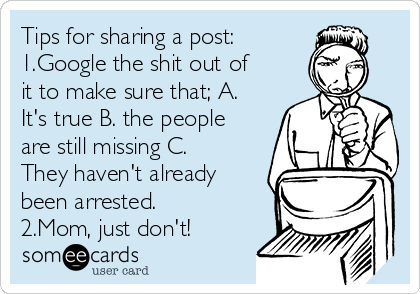Tips for sharing a post: 1.Google the shit out of it to make sure that; A. It's true B. the people are still missing C. They haven't already been arrested.  2.Mom, just don't!