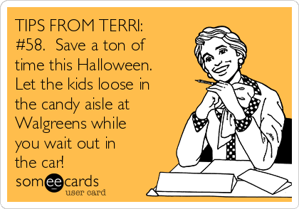 TIPS FROM TERRI: #58.  Save a ton of time this Halloween. Let the kids loose in the candy aisle at Walgreens while you wait out in the car!