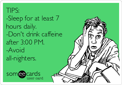 TIPS: -Sleep for at least 7 hours daily. -Don't drink caffeine after 3:00 PM. -Avoid all-nighters.