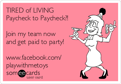 TIRED of LIVING Paycheck to Paycheck?!  Join my team now  and get paid to party!   www.facebook.com/ playwithmetoys