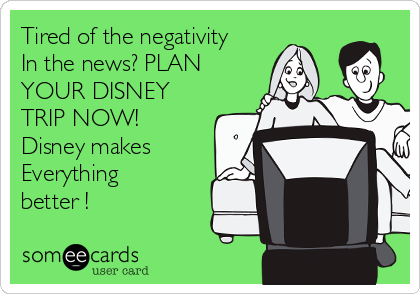 Tired of the negativity In the news? PLAN YOUR DISNEY TRIP NOW! Disney makes   Everything better !