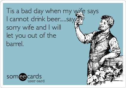 Tis a bad day when my wife says I cannot drink beer.....say sorry wife and I will let you out of the barrel.